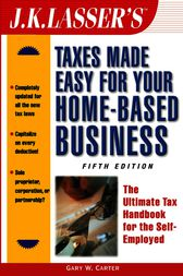 J.K. Lasser's Taxes Made Easy for Your Home-Based Business by Gary W. Carter