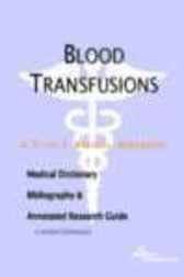 Blood Transfusions - A Medical Dictionary, Bibliography, and Annotated Research Guide to Internet References by James N. Parker