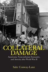 Collateral Damage: Americans Noncombatant Immunity and Atrocity After World War II by Sahr Conway-Lanz