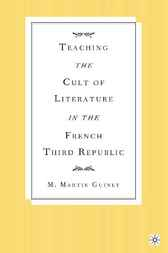 Teaching the Cult of Literature in the French Third Republic by M. Martin Guiney