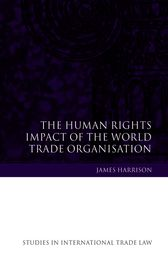 The Human Rights Impact of the World Trade Organisation by James Harrison