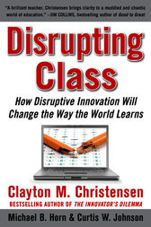 Disrupting Class: How Disruptive Innovation Will Change the Way the World Learns by Clayton Christensen