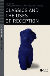 Classics and the Uses of Reception by Charles Martindale