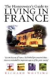 The Homeowner's Guide To Living In France by Richard Whiting