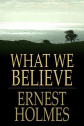 What We Believe by Ernest Holmes