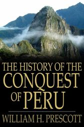 The History of the Conquest of Peru by William H. Prescott