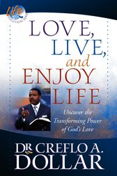 Love, Live, and Enjoy Life by Creflo A. Dollar