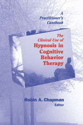 The Clinical Use of Hypnosis in Cognitive Behavior Therapy by Robin A. Chapman