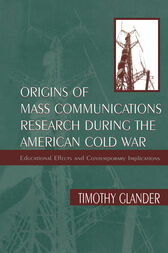 Origins of Mass Communications Research During the American Cold War by Timothy Glander