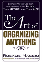 The Art of Organizing Anything:  Simple Principles for Organizing Your Home, Your Office, and Your Life by Rosalie Maggio