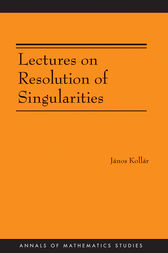 Lectures on Resolution of Singularities (AM-166) by János Kollár
