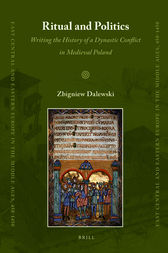 Ritual and Politics: Writing the History of a Dynastic Conflict in Medieval Poland by Zbigniew Dalewski