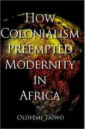 How Colonialism Preempted Modernity in Africa by Olúfémi Táíwò