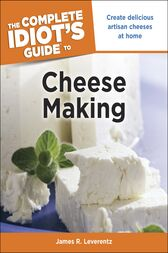 The Complete Idiot's Guide to Cheese Making by James R. Leverentz