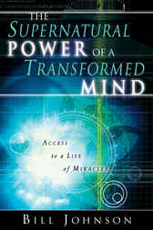 The Supernatural Power of a Transformed Mind by Bill Johnson
