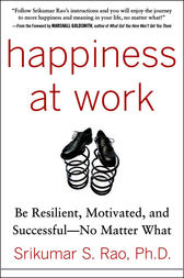 Happiness at Work: Be Resilient, Motivated, and Successful - No Matter What by Srikumar Rao