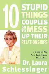 Ten Stupid Things Couples Do to Mess Up Their Relationships by Dr. Laura Schlessinger
