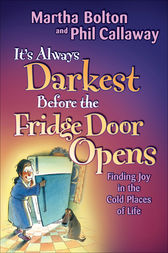 It's Always Darkest Before the Fridge Door Opens by Martha O. Bolton