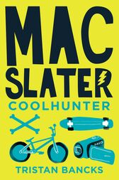 Mac Slater Coolhunter 1: The Rules Of Cool by Tristan Bancks