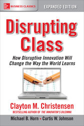 Disrupting Class, Expanded Edition: How Disruptive Innovation Will Change the Way the World Learns by Clayton Christensen
