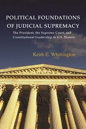 Political Foundations of Judicial Supremacy: The Presidency, the Supreme Court, and Constitutional Leadership in U.S. History by Keith E. Whittington