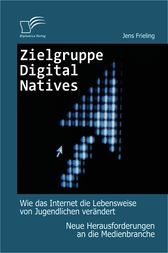 Zielgruppe Digital Natives: Wie das Internet die Lebensweise von Jugendlichen verndert