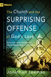 The Church and the Surprising Offense of God's Love (Foreword by Mark Dever) by Jonathan Leeman