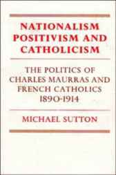 Nationalism, Positivism and Catholicism by Michael Sutton