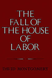 The Fall of the House of Labor by David Montgomery