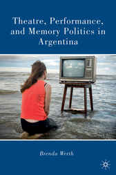 Theatre, Performance, and Memory Politics in Argentina by Brenda Werth