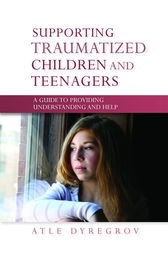 Supporting Traumatized Children and Teenagers by Atle Dyregrov