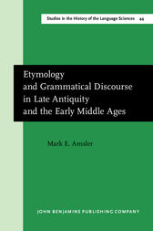 Etymology and Grammatical Discourse in Late Antiquity and the Early Middle Ages by Mark E. Amsler