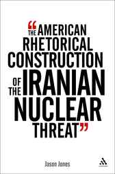 The American Rhetorical Construction of the Iranian Nuclear Threat by Jason Jones