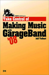Take Control of Making Music with GarageBand '08 by Jeff Tolbert