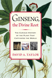 Ginseng, the Divine Root by David A. Taylor