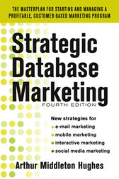 Strategic Database Marketing 4e:  The Masterplan for Starting and Managing a Profitable, Customer-Based Marketing Program by Arthur Hughes