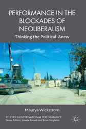 Performance in the Blockades of Neoliberalism by Maurya Wickstrom