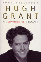 Hugh Grant: The Unauthorised Biography by Jody Tressider