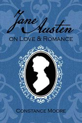 Jane Austen on Love and Romance by Constance Moore