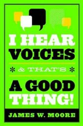 I Hear Voices, and That's a Good Thing! by James W. Moore