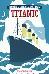 Amazing & Extraordinary Facts - The Titanic by Stuart Robertson