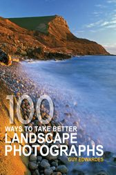 100 Ways to take better Landscape Photographs by Guy Edwardes