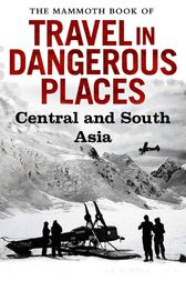 The Mammoth Book of Travel in Dangerous Places: Central and South Asia by John Keay