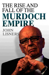 The Rise and Fall of the Murdoch Empire by John Lisners