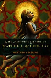 The Feminine Genius of Catholic Theology by Matthew Levering