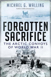 Forgotten Sacrifice: The Arctic Convoys of World War II by Michael G. Walling