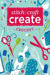 Stitch, Craft, Create: Crochet by Various