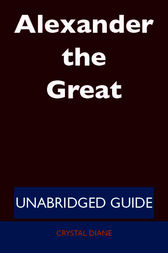 Alexander the Great - Unabridged Guide by Crystal Diane