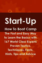 Start-Up How To Boot Camp: The Fast and Easy Way to Learn the Basics with 167 World Class Experts Proven Tactics, Techniques, Facts, Hints, Tips and Advice