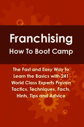 Franchising How To Boot Camp: The Fast and Easy Way to Learn the Basics with 241 World Class Experts Proven Tactics, Techniques, Facts, Hints, Tips and Advice by Lance Glackin